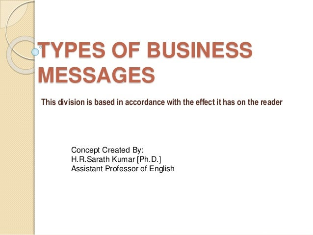 TYPES OF BUSINESS  MESSAGES  This division is based in accordance with the effect it has on the reader  Concept Created By...