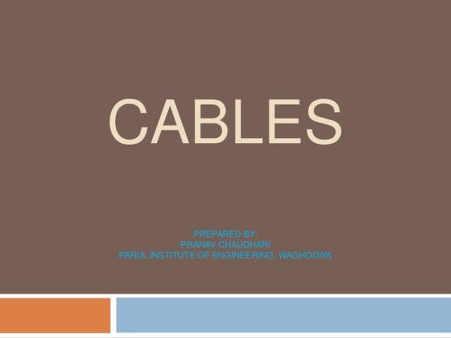 CABLES PREPARED BY: PRANAV CHAUDHARI PARUL INSTITUTE OF ENGINEERING, WAGHODIYA