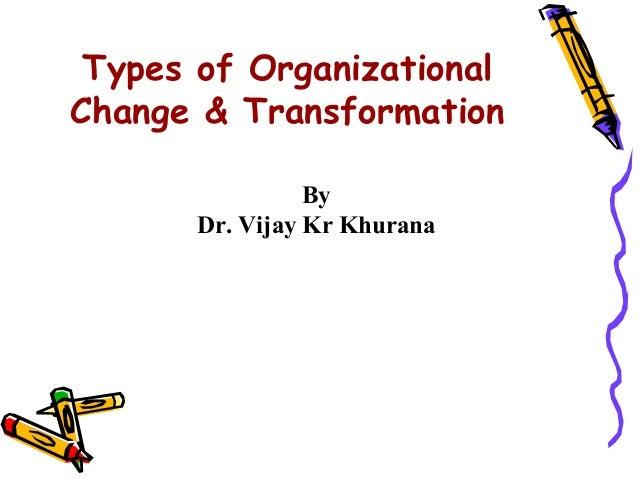 Types of OrganizationalChange & Transformation                 By       Dr. Vijay Kr Khurana