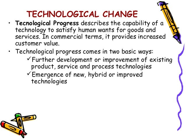 changes in technology Technology is the application of scientific knowledge to the making of tools to solve specific problems technological advances such as automobiles, airplanes.