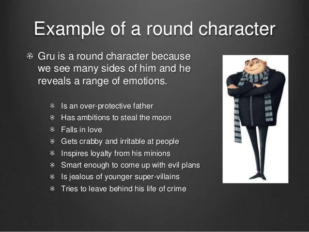 round characters and flat characters in A round character is a major character in a work of fiction who encounters conflict and is changed by it round characters tend to be more fully developed.