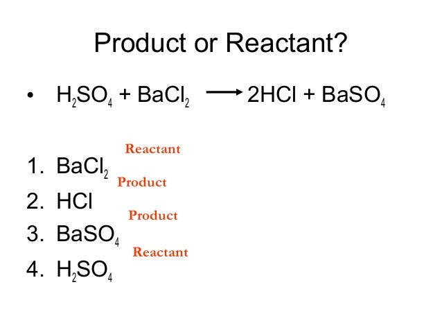 Product or Reactant? • H2SO4 + BaCl2 1. BaCl2  Reactant Product  2. HCl 3. BaSO4 4. H2SO4  Product Reactant  2HCl + BaSO4