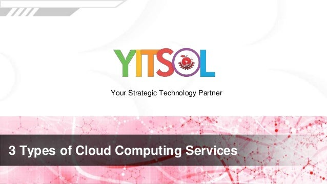 3 Types of Cloud Computing Services Your Strategic Technology Partner