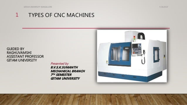 TYPES OF CNC MACHINES GUIDED BY RAGHUVAMSHI ASSISTANT PROFESSOR GITAM UNIVERSITY 7/14/2017GITAM UNIVERSITY BANGALORE 1 Pre...