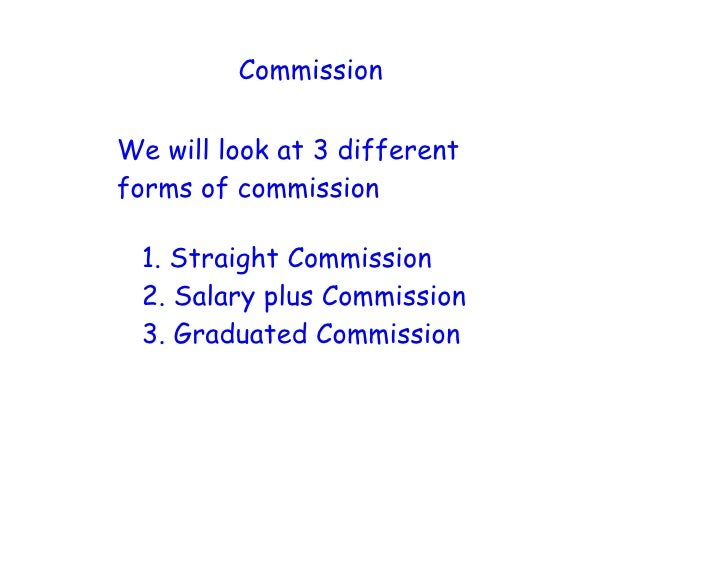 Commission  We will look at 3 different forms of commission   1. Straight Commission  2. Salary plus Commission  3. Gradua...