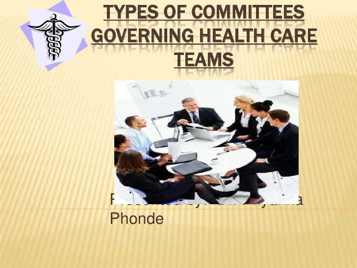 TYPES OF COMMITTEESGOVERNING HEALTH CARE        TEAMS Presented by:- Dr. Priyanka Phonde