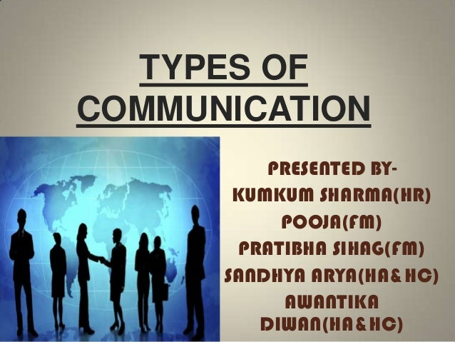 TYPES OF COMMUNICATION PRESENTED BY- KUMKUM SHARMA(HR) POOJA(FM) PRATIBHA SIHAG(FM) SANDHYA ARYA(HA&HC) AWANTIKA DIWAN(HA&...