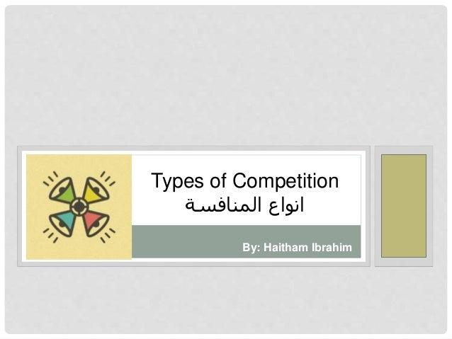 Types of Competition  انواع المنافسة  By: Haitham Ibrahim