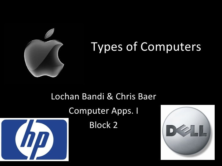 Types of Computers Lochan Bandi & Chris Baer Computer Apps. I Block 2