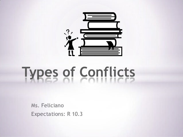 Types of Conflicts Ms. Feliciano Expectations: R 10.3