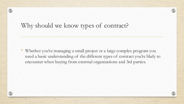 types of contract You can't do many projects to change something without spending a bit of cash and when money is involved, a contract is essential generally you'll come across one of three types of contract on a project: fixed price, cost-reimbursable (also called costs-plus) or time and materials.