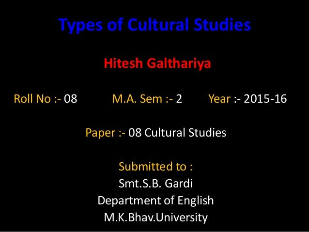 Types of Cultural Studies Hitesh Galthariya Roll No :- 08 M.A. Sem :- 2 Year :- 2015-16 Paper :- 08 Cultural Studies Submi...