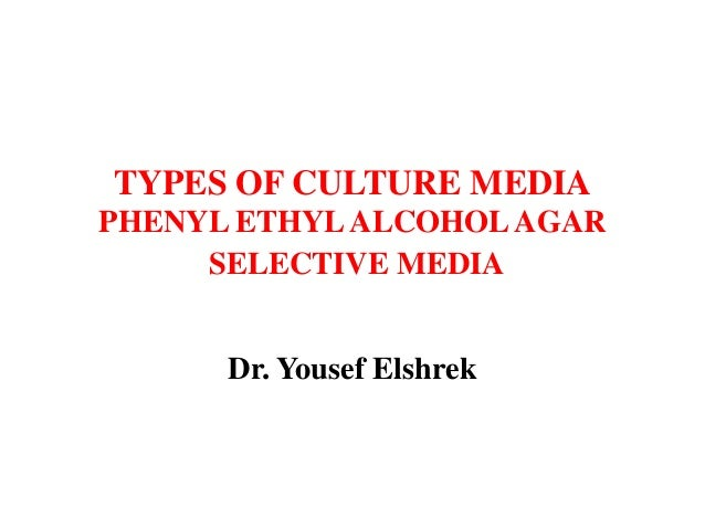 TYPES OF CULTURE MEDIA PHENYL ETHYLALCOHOLAGAR SELECTIVE MEDIA Dr. Yousef Elshrek