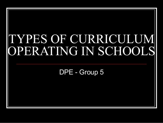 TYPES OF CURRICULUMOPERATING IN SCHOOLS       DPE - Group 5
