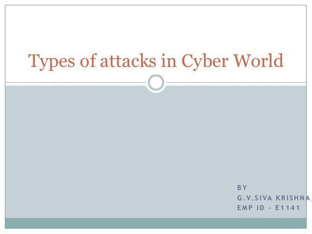 B Y G . V. S I VA K R I S H N A , E M P I D – E 1 1 4 1 Types of attacks in Cyber World