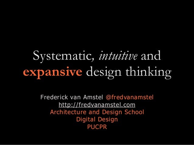 Systematic, intuitive and expansive design thinking Frederick van Amstel @fredvanamstel http://fredvanamstel.com Architect...