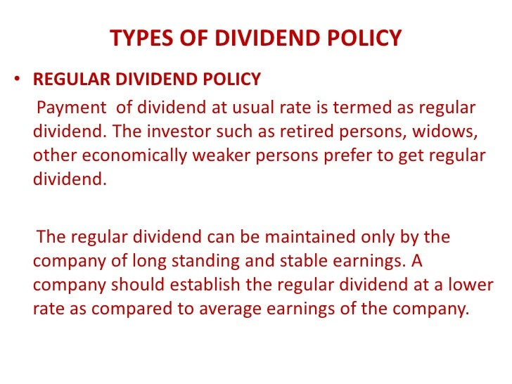 TYPES OF DIVIDEND POLICY• REGULAR DIVIDEND POLICY  Payment of dividend at usual rate is termed as regular  dividend. The i...