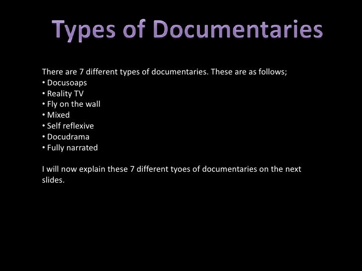 There are 7 different types of documentaries. These are as follows;• Docusoaps• Reality TV• Fly on the wall• Mixed• Self r...