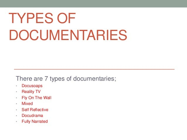 TYPES OF DOCUMENTARIES There are 7 types of documentaries; • • • • • • •  Docusoaps Reality TV Fly On The Wall Mixed Self ...