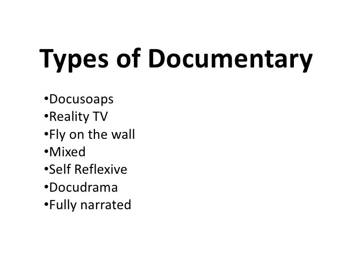 Types of Documentary•Docusoaps•Reality TV•Fly on the wall•Mixed•Self Reflexive•Docudrama•Fully narrated