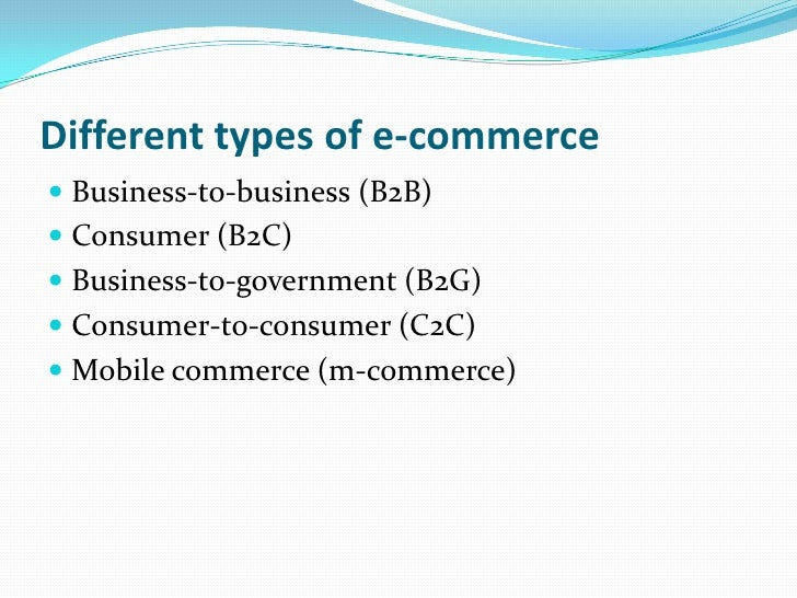 Different types of e-commerce<br />Business-to-business (B2B)<br />Consumer (B2C)<br />Business-to-government (B2G)<br />C...