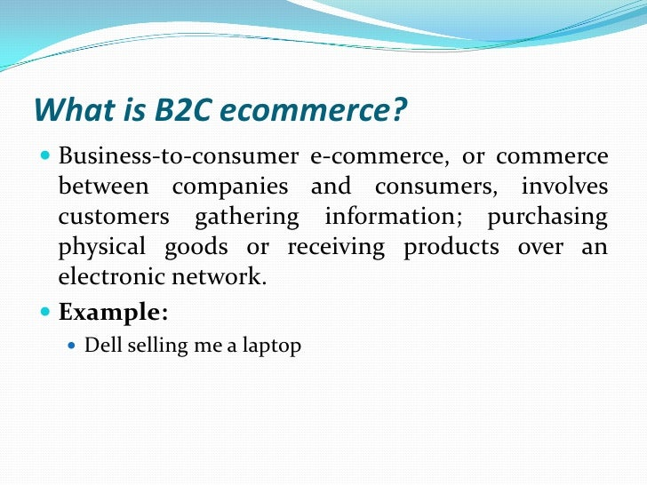 e commerce or electronic business transactions b2b business transactions between companies b2c busin 5 what are the components of a typical successful e-commerce transaction loop  6 how is  a more complete definition is: e-commerce is the use of electronic   share of b2b and b2c e-commerce in total global e-commerce (2000 and  2004)  business-to-consumer e-commerce, or commerce between companies  and.