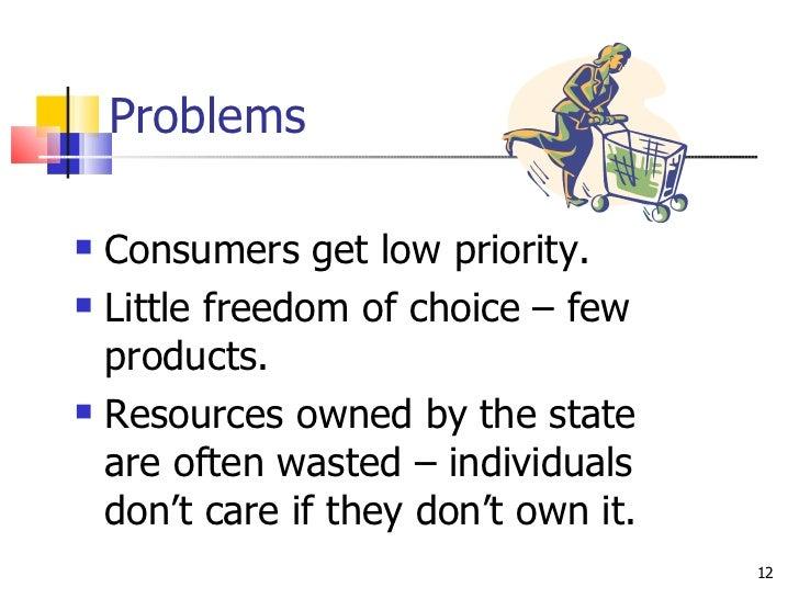 Problems <ul><li>Consumers get low priority. </li></ul><ul><li>Little freedom of choice – few products. </li></ul><ul><li>...