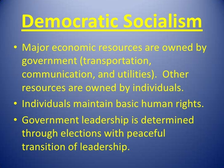 Democratic Socialism• Major economic resources are owned by  government (transportation,  communication, and utilities). O...