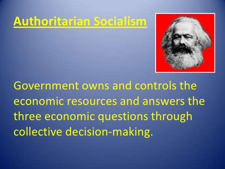 Authoritarian SocialismGovernment owns and controls theeconomic resources and answers thethree economic questions throughc...