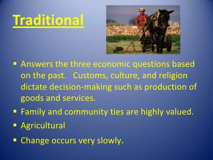 Traditional Answers the three economic questions based  on the past. Customs, culture, and religion  dictate decision-mak...