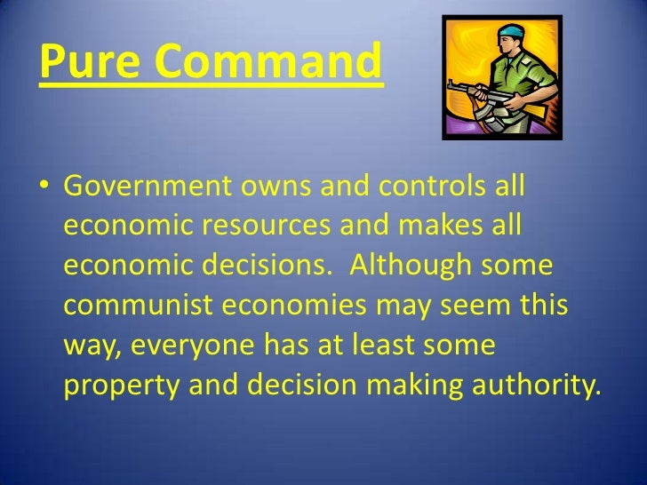 Pure Command• Government owns and controls all  economic resources and makes all  economic decisions. Although some  commu...