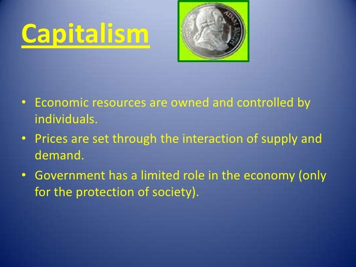 Capitalism• Economic resources are owned and controlled by  individuals.• Prices are set through the interaction of supply...
