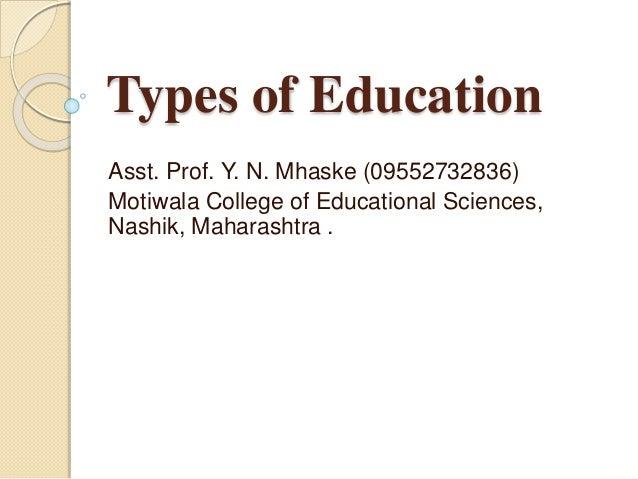 Types of Education Asst. Prof. Y. N. Mhaske (09552732836) Motiwala College of Educational Sciences, Nashik, Maharashtra .
