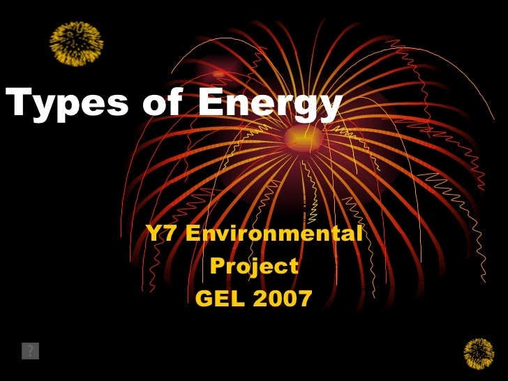 Types of Energy Y7 Environmental Project GEL 2007