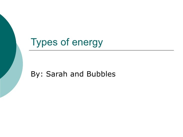 Types of energy By: Sarah and Bubbles