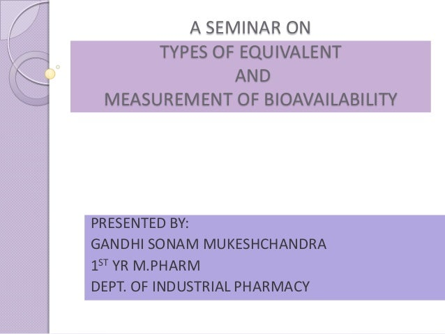 A SEMINAR ON      TYPES OF EQUIVALENT              AND MEASUREMENT OF BIOAVAILABILITYPRESENTED BY:GANDHI SONAM MUKESHCHAND...