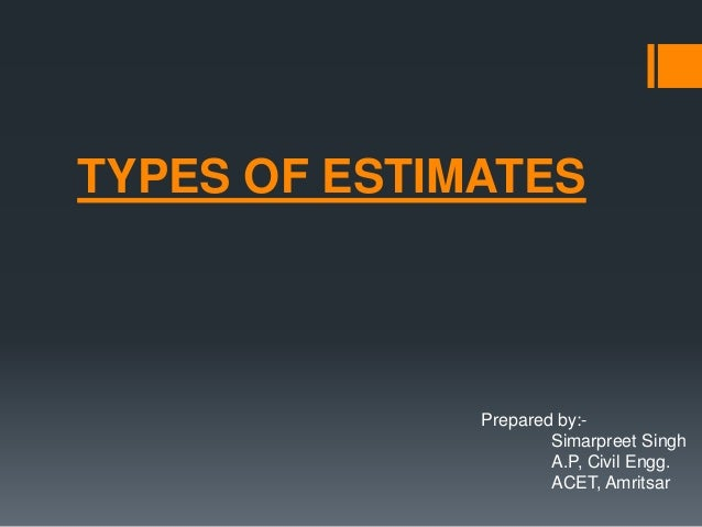 TYPES OF ESTIMATES Prepared by:- Simarpreet Singh A.P, Civil Engg. ACET, Amritsar