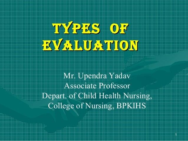 T ypes ofeVALUATIoN     Mr. Upendra Yadav      Associate ProfessorDepart. of Child Health Nursing, College of Nursing, BPK...