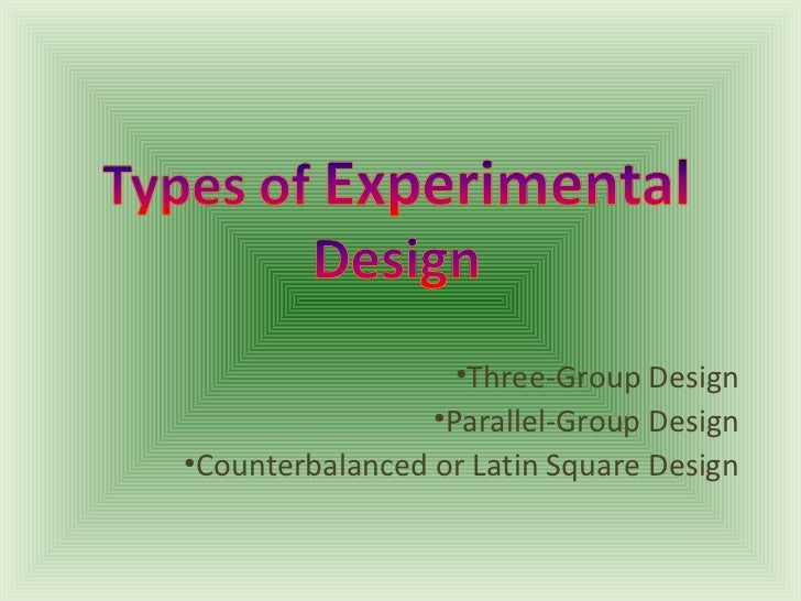 •Three-Group Design                 •Parallel-Group Design•Counterbalanced or Latin Square Design