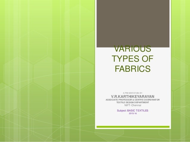 VARIOUS TYPES OF FABRICS A PRESENTATION BY: V.R.KARTHIKEYARAYAN ASSOCIATE PROFESSOR & CENTRE COORDINATOR TEXTILE DESIGN DE...