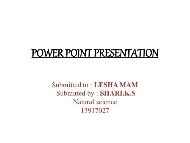 POWER POINT PRESENTATION  Submitted to : LESHA MAM  Submitted by : SHARI.K.S  Natural science  13917027