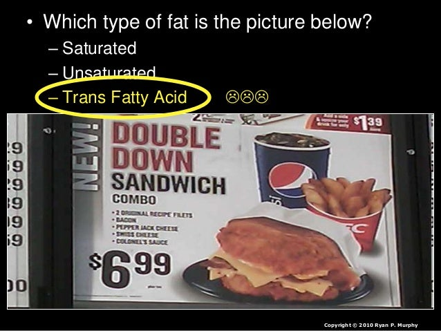 • Which type of fat is the picture below? – Saturated – Unsaturated – Trans Fatty Acid  Copyright © 2010 Ryan P. Murphy