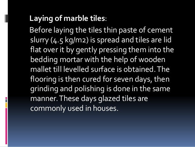 Laying of marble tiles: Before laying the tiles thin paste of cement slurry (4.5 kg/m2) is spread and tiles are lid flat o...