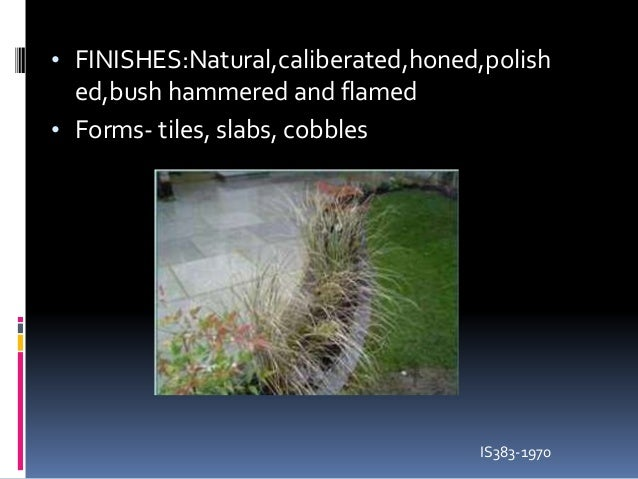 • FINISHES:Natural,caliberated,honed,polish ed,bush hammered and flamed • Forms- tiles, slabs, cobbles IS383-1970