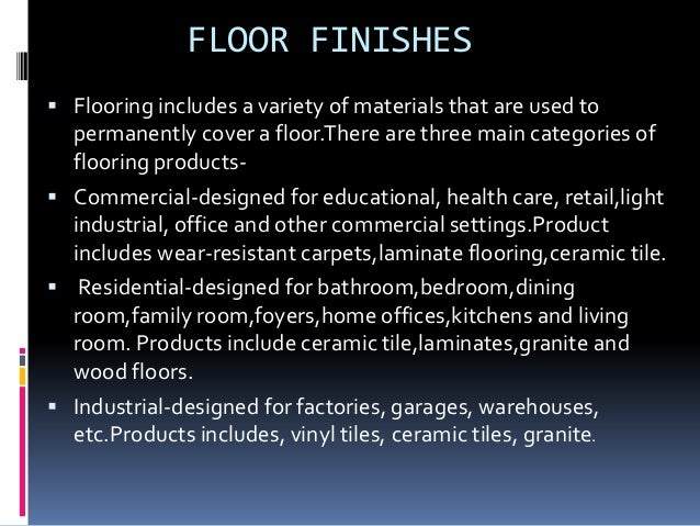 FLOOR FINISHES  Flooring includes a variety of materials that are used to permanently cover a floor.There are three main ...