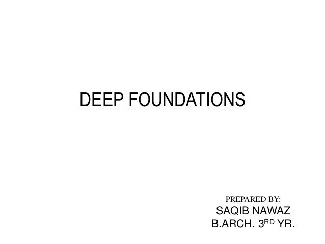DEEP FOUNDATIONS  PREPARED BY:  SAQIB NAWAZ B.ARCH. 3RD YR.