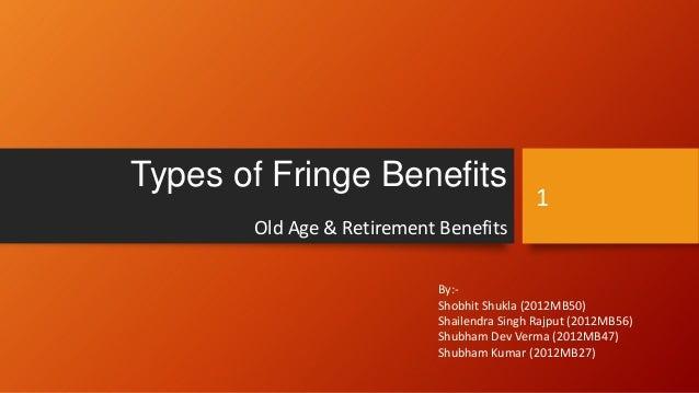 Types of Fringe Benefits  1  Old Age & Retirement Benefits By:Shobhit Shukla (2012MB50) Shailendra Singh Rajput (2012MB56)...