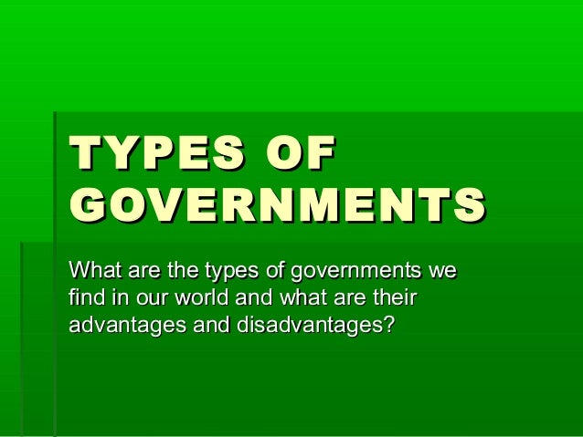 TYPES OF GOVERNMENTS What are the types of governments we find in our world and what are their advantages and disadvantage...