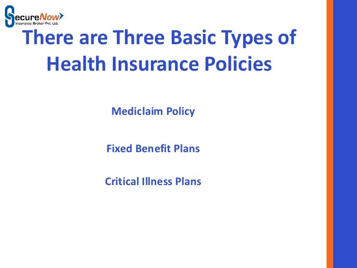 There are Three Basic Types of  Health Insurance Policies          Mediclaim Policy         Fixed Benefit Plans         Cr...