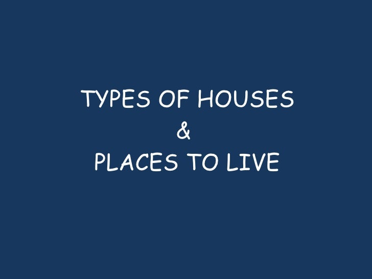 TYPES OF HOUSES &  PLACES TO LIVE